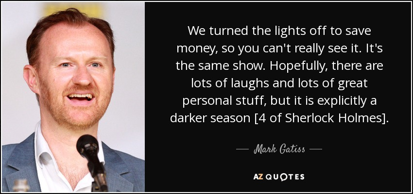 We turned the lights off to save money, so you can't really see it. It's the same show. Hopefully, there are lots of laughs and lots of great personal stuff, but it is explicitly a darker season [4 of Sherlock Holmes]. - Mark Gatiss