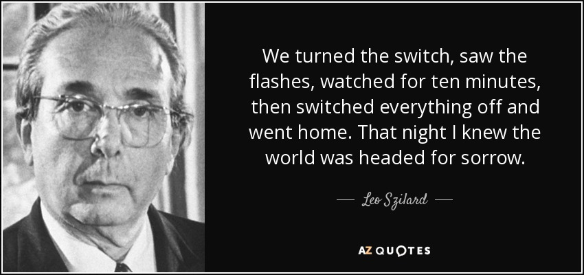 We turned the switch, saw the flashes, watched for ten minutes, then switched everything off and went home. That night I knew the world was headed for sorrow. - Leo Szilard