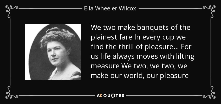 We two make banquets of the plainest fare In every cup we find the thrill of pleasure... For us life always moves with lilting measure We two, we two, we make our world, our pleasure - Ella Wheeler Wilcox