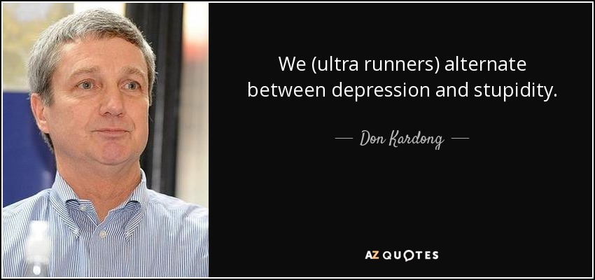 We (ultra runners) alternate between depression and stupidity. - Don Kardong