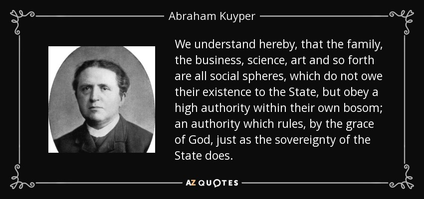We understand hereby, that the family, the business, science, art and so forth are all social spheres, which do not owe their existence to the State, but obey a high authority within their own bosom; an authority which rules, by the grace of God, just as the sovereignty of the State does. - Abraham Kuyper