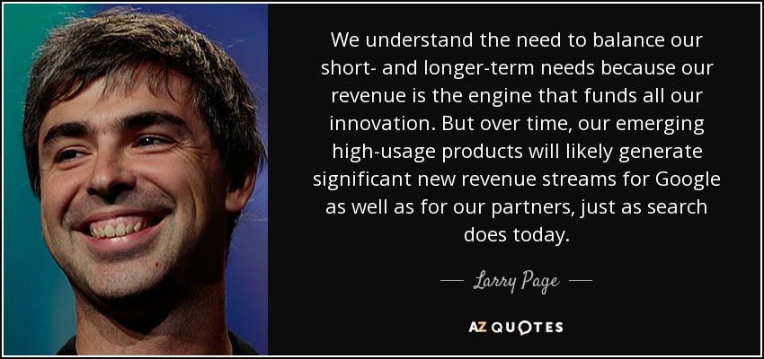 We understand the need to balance our short- and longer-term needs because our revenue is the engine that funds all our innovation. But over time, our emerging high-usage products will likely generate significant new revenue streams for Google as well as for our partners, just as search does today. - Larry Page