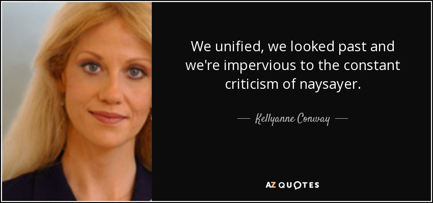 We unified, we looked past and we're impervious to the constant criticism of naysayer. - Kellyanne Conway