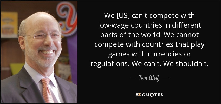 We [US] can't compete with low-wage countries in different parts of the world. We cannot compete with countries that play games with currencies or regulations. We can't. We shouldn't. - Tom Wolf