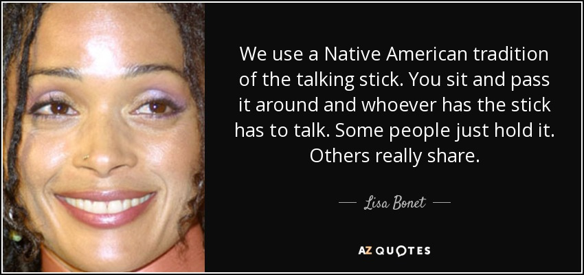 We use a Native American tradition of the talking stick. You sit and pass it around and whoever has the stick has to talk. Some people just hold it. Others really share. - Lisa Bonet