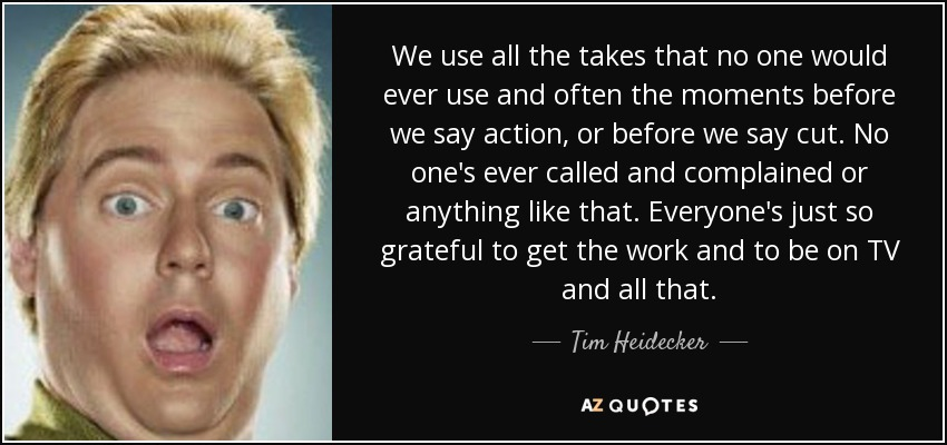 We use all the takes that no one would ever use and often the moments before we say action, or before we say cut. No one's ever called and complained or anything like that. Everyone's just so grateful to get the work and to be on TV and all that. - Tim Heidecker