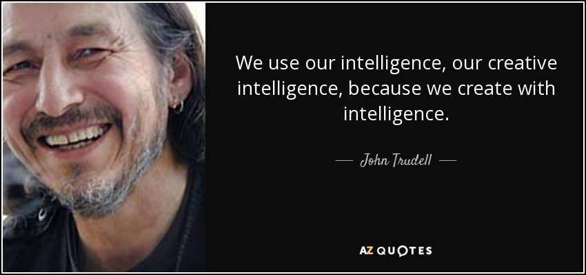 We use our intelligence, our creative intelligence, because we create with intelligence. - John Trudell