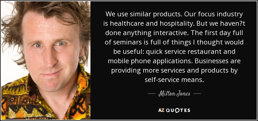 We use similar products. Our focus industry is healthcare and hospitality. But we haven?t done anything interactive. The first day full of seminars is full of things I thought would be useful: quick service restaurant and mobile phone applications. Businesses are providing more services and products by self-service means. - Milton Jones