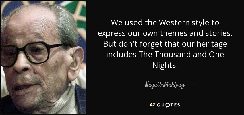 We used the Western style to express our own themes and stories. But don't forget that our heritage includes The Thousand and One Nights. - Naguib Mahfouz