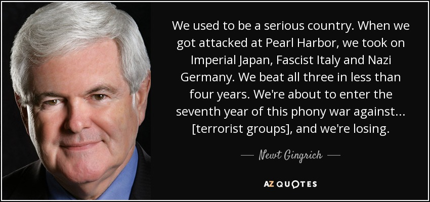 We used to be a serious country. When we got attacked at Pearl Harbor, we took on Imperial Japan, Fascist Italy and Nazi Germany. We beat all three in less than four years. We're about to enter the seventh year of this phony war against ... [terrorist groups], and we're losing. - Newt Gingrich