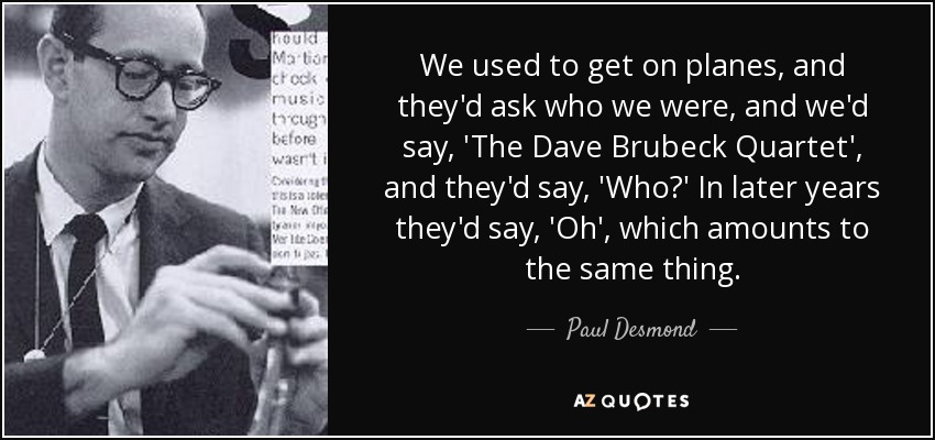 We used to get on planes, and they'd ask who we were, and we'd say, 'The Dave Brubeck Quartet', and they'd say, 'Who?' In later years they'd say, 'Oh', which amounts to the same thing. - Paul Desmond