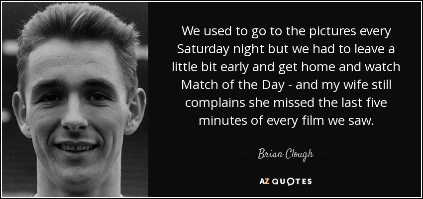 We used to go to the pictures every Saturday night but we had to leave a little bit early and get home and watch Match of the Day - and my wife still complains she missed the last five minutes of every film we saw. - Brian Clough