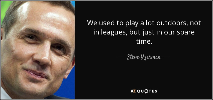 We used to play a lot outdoors, not in leagues, but just in our spare time. - Steve Yzerman