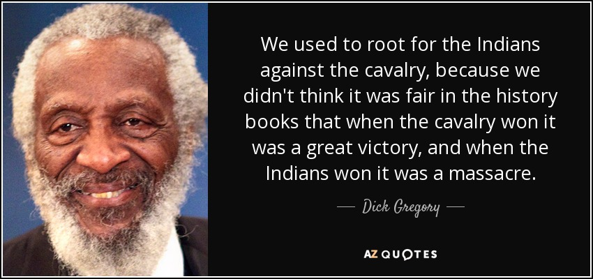 We used to root for the Indians against the cavalry, because we didn't think it was fair in the history books that when the cavalry won it was a great victory, and when the Indians won it was a massacre. - Dick Gregory