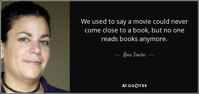 We used to say a movie could never come close to a book, but no one reads books anymore. - Rose Troche