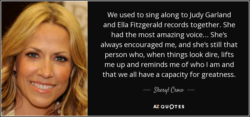 We used to sing along to Judy Garland and Ella Fitzgerald records together. She had the most amazing voice ... She's always encouraged me, and she's still that person who, when things look dire, lifts me up and reminds me of who I am and that we all have a capacity for greatness. - Sheryl Crow