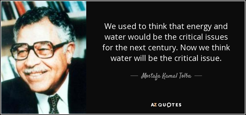 We used to think that energy and water would be the critical issues for the next century. Now we think water will be the critical issue. - Mostafa Kamal Tolba