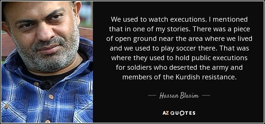 We used to watch executions. I mentioned that in one of my stories. There was a piece of open ground near the area where we lived and we used to play soccer there. That was where they used to hold public executions for soldiers who deserted the army and members of the Kurdish resistance. - Hassan Blasim