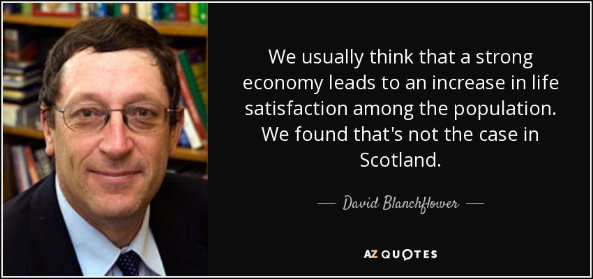 We usually think that a strong economy leads to an increase in life satisfaction among the population. We found that's not the case in Scotland. - David Blanchflower