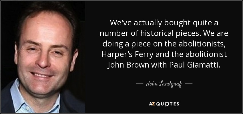 We've actually bought quite a number of historical pieces. We are doing a piece on the abolitionists, Harper's Ferry and the abolitionist John Brown with Paul Giamatti. - John Landgraf