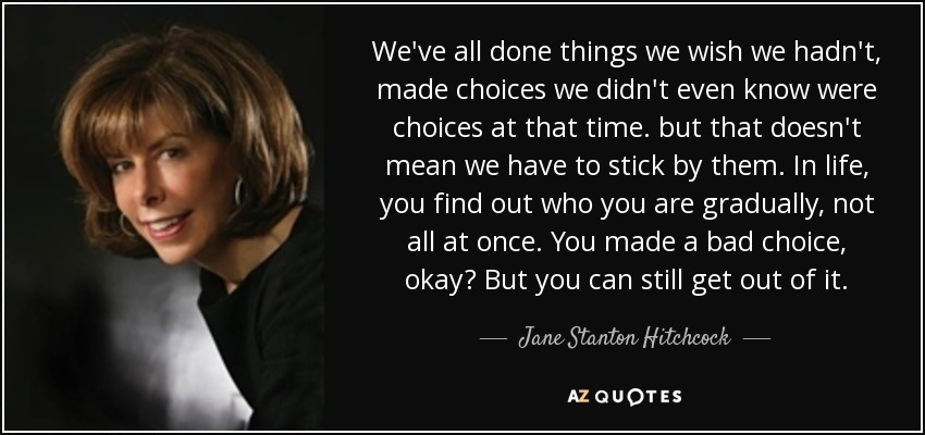 We've all done things we wish we hadn't, made choices we didn't even know were choices at that time. but that doesn't mean we have to stick by them. In life, you find out who you are gradually, not all at once. You made a bad choice, okay? But you can still get out of it. - Jane Stanton Hitchcock