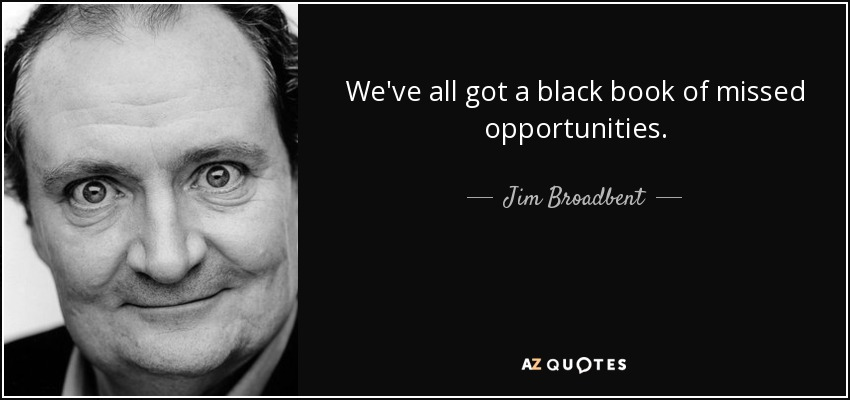 We've all got a black book of missed opportunities. - Jim Broadbent
