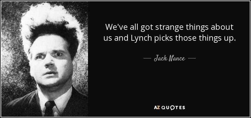 We've all got strange things about us and Lynch picks those things up. - Jack Nance