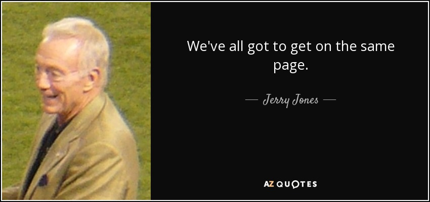 We've all got to get on the same page. - Jerry Jones