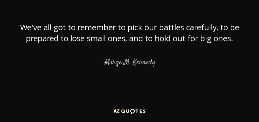 We've all got to remember to pick our battles carefully, to be prepared to lose small ones, and to hold out for big ones. - Marge M. Kennedy