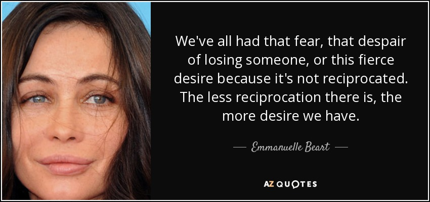We've all had that fear, that despair of losing someone, or this fierce desire because it's not reciprocated. The less reciprocation there is, the more desire we have. - Emmanuelle Beart