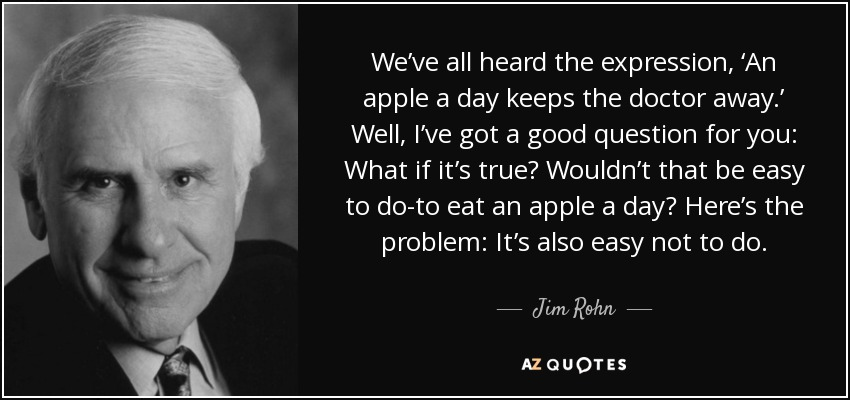 We've all heard the expression, 'An apple a day keeps the doctor away.' Well, I've got a good question for you: What if it's true? Wouldn't that be easy to do-to eat an apple a day? Here's the problem: It's also easy not to do. - Jim Rohn