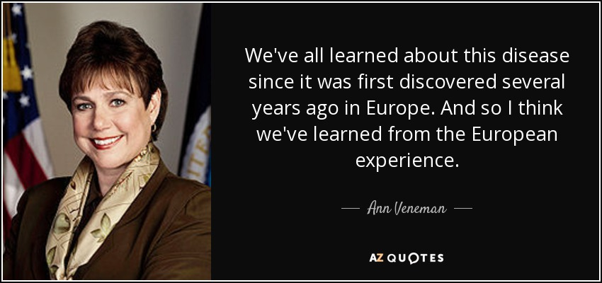 We've all learned about this disease since it was first discovered several years ago in Europe. And so I think we've learned from the European experience. - Ann Veneman
