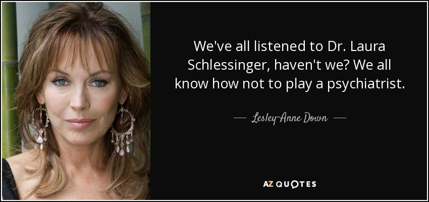 We've all listened to Dr. Laura Schlessinger, haven't we? We all know how not to play a psychiatrist. - Lesley-Anne Down
