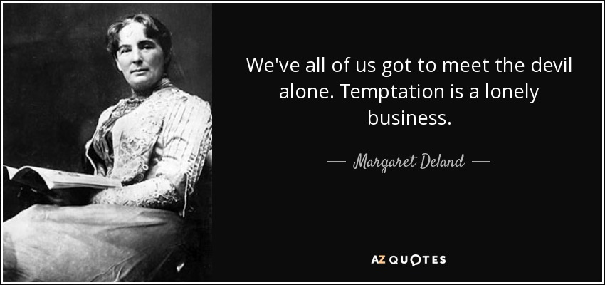 We've all of us got to meet the devil alone. Temptation is a lonely business. - Margaret Deland