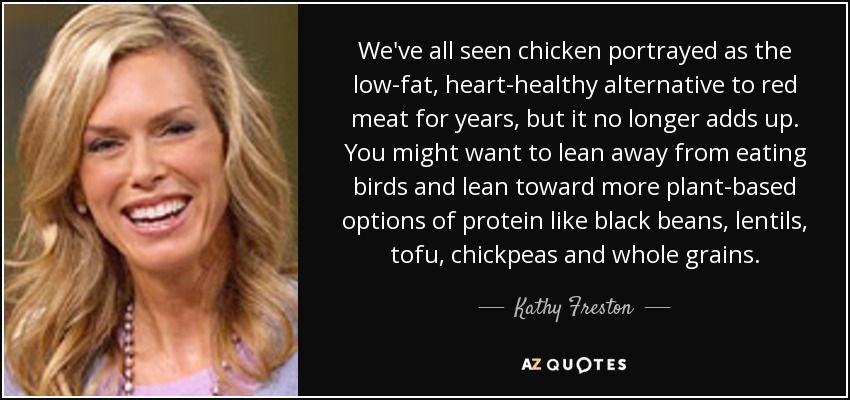 We've all seen chicken portrayed as the low-fat, heart-healthy alternative to red meat for years, but it no longer adds up. You might want to lean away from eating birds and lean toward more plant-based options of protein like black beans, lentils, tofu, chickpeas and whole grains. - Kathy Freston