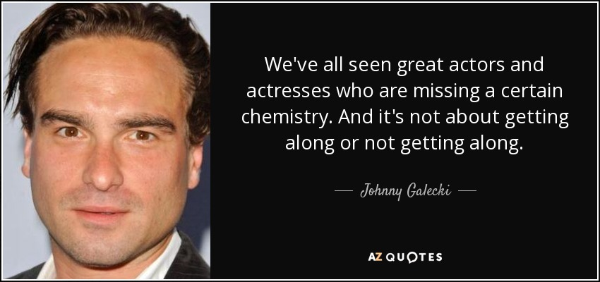 We've all seen great actors and actresses who are missing a certain chemistry. And it's not about getting along or not getting along. - Johnny Galecki