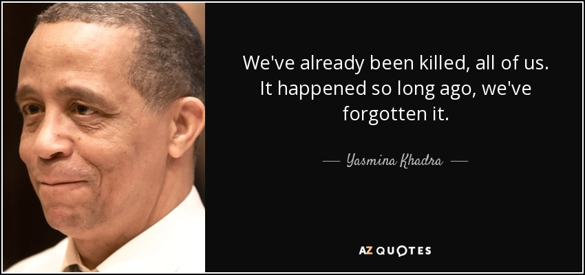 We've already been killed, all of us. It happened so long ago, we've forgotten it. - Yasmina Khadra