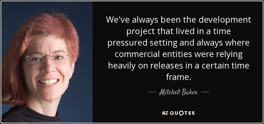 We've always been the development project that lived in a time pressured setting and always where commercial entities were relying heavily on releases in a certain time frame. - Mitchell Baker