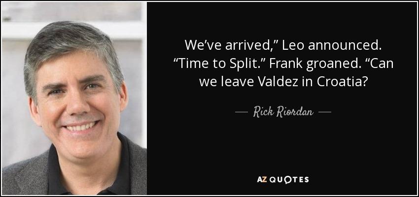 "We've arrived,"" Leo announced. ""Time to Split."" Frank groaned. ""Can we leave Valdez in Croatia? - Rick Riordan"