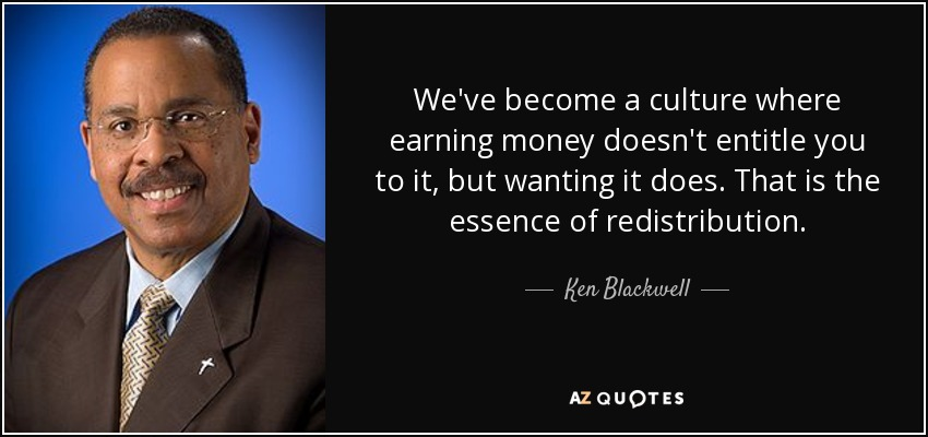 We've become a culture where earning money doesn't entitle you to it, but wanting it does. That is the essence of redistribution. - Ken Blackwell