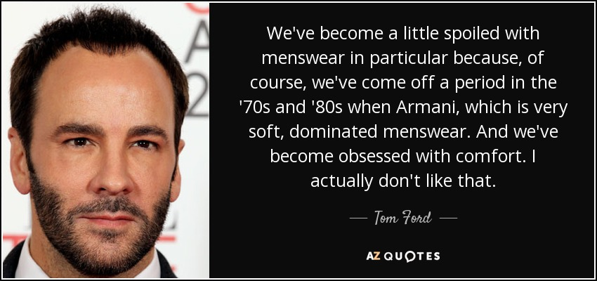 We've become a little spoiled with menswear in particular because, of course, we've come off a period in the '70s and '80s when Armani, which is very soft, dominated menswear. And we've become obsessed with comfort. I actually don't like that. - Tom Ford