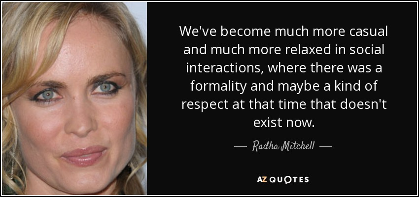 We've become much more casual and much more relaxed in social interactions, where there was a formality and maybe a kind of respect at that time that doesn't exist now. - Radha Mitchell