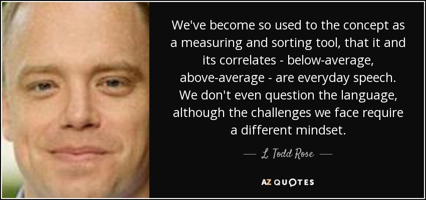 We've become so used to the concept as a measuring and sorting tool, that it and its correlates - below-average, above-average - are everyday speech. We don't even question the language, although the challenges we face require a different mindset. - L. Todd Rose
