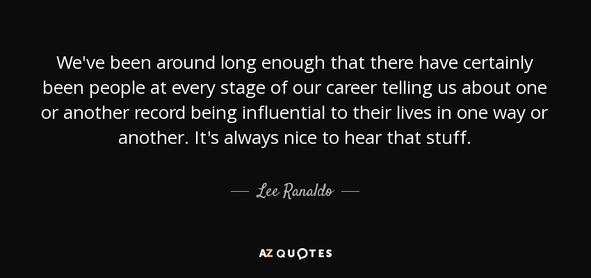 We've been around long enough that there have certainly been people at every stage of our career telling us about one or another record being influential to their lives in one way or another. It's always nice to hear that stuff. - Lee Ranaldo