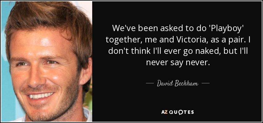 We've been asked to do 'Playboy' together, me and Victoria, as a pair. I don't think I'll ever go naked, but I'll never say never. - David Beckham