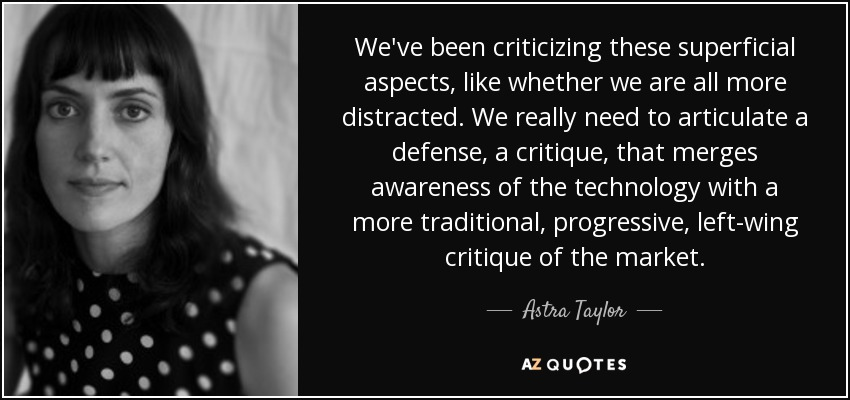 We've been criticizing these superficial aspects, like whether we are all more distracted. We really need to articulate a defense, a critique, that merges awareness of the technology with a more traditional, progressive, left-wing critique of the market. - Astra Taylor