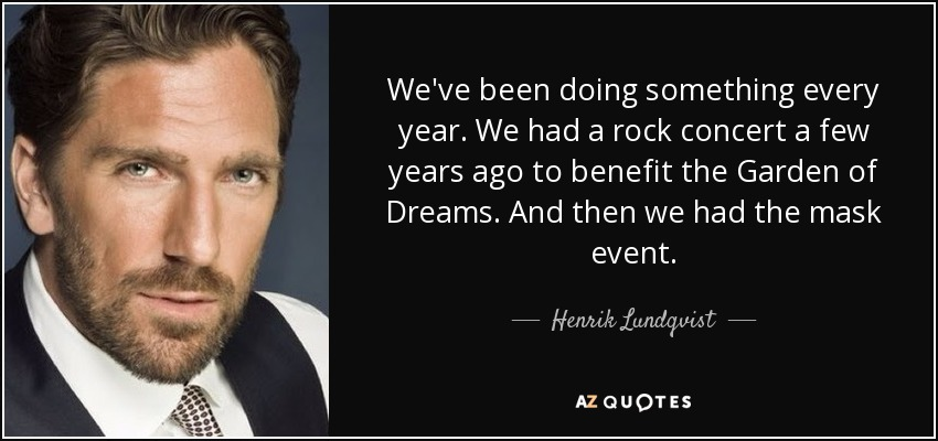 We've been doing something every year. We had a rock concert a few years ago to benefit the Garden of Dreams. And then we had the mask event. - Henrik Lundqvist