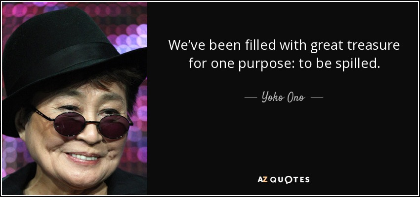 We've been filled with great treasure for one purpose: to be spilled. - Yoko Ono