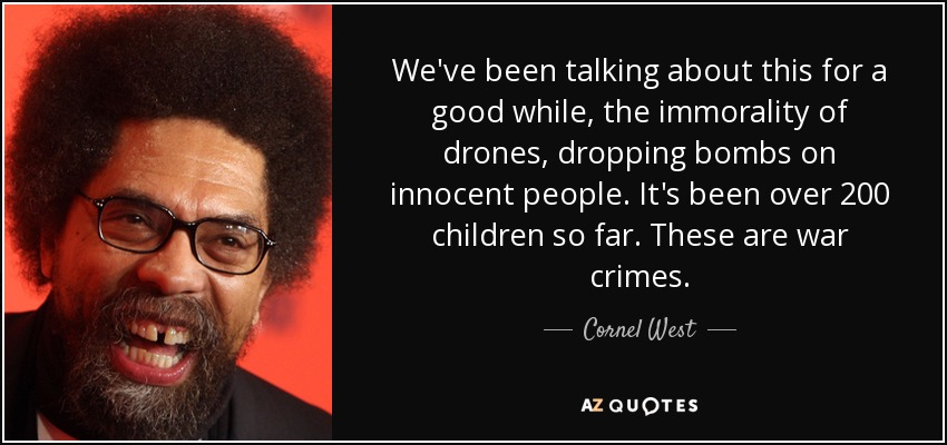 We've been talking about this for a good while, the immorality of drones, dropping bombs on innocent people. It's been over 200 children so far. These are war crimes. - Cornel West