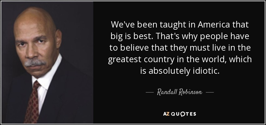 We've been taught in America that big is best. That's why people have to believe that they must live in the greatest country in the world, which is absolutely idiotic. - Randall Robinson